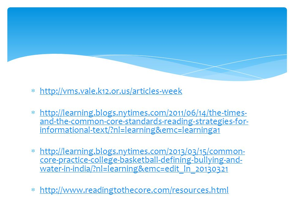  http://vms.vale.k12.or.us/articles-week http://vms.vale.k12.or.us/articles-week  http://learning.blogs.nytimes.com/2011/06/14/the-times- and-the-common-core-standards-reading-strategies-for- informational-text/ nl=learning&emc=learninga1 http://learning.blogs.nytimes.com/2011/06/14/the-times- and-the-common-core-standards-reading-strategies-for- informational-text/ nl=learning&emc=learninga1  http://learning.blogs.nytimes.com/2013/03/15/common- core-practice-college-basketball-defining-bullying-and- water-in-india/ nl=learning&emc=edit_ln_20130321 http://learning.blogs.nytimes.com/2013/03/15/common- core-practice-college-basketball-defining-bullying-and- water-in-india/ nl=learning&emc=edit_ln_20130321  http://www.readingtothecore.com/resources.html http://www.readingtothecore.com/resources.html
