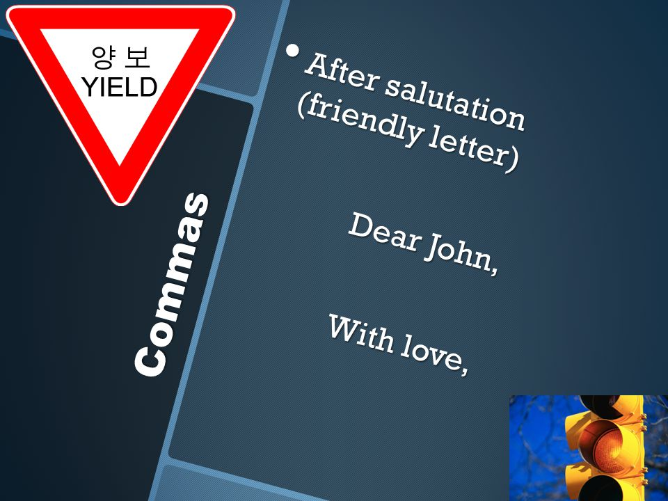 Commas After salutation (friendly letter) After salutation (friendly letter) Dear John, With love,