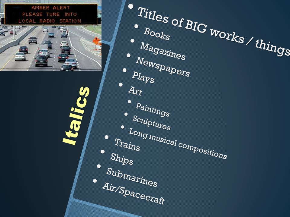Italics Titles of BIG works / things Titles of BIG works / things Books Books Magazines Magazines Newspapers Newspapers Plays Plays Art Art Paintings