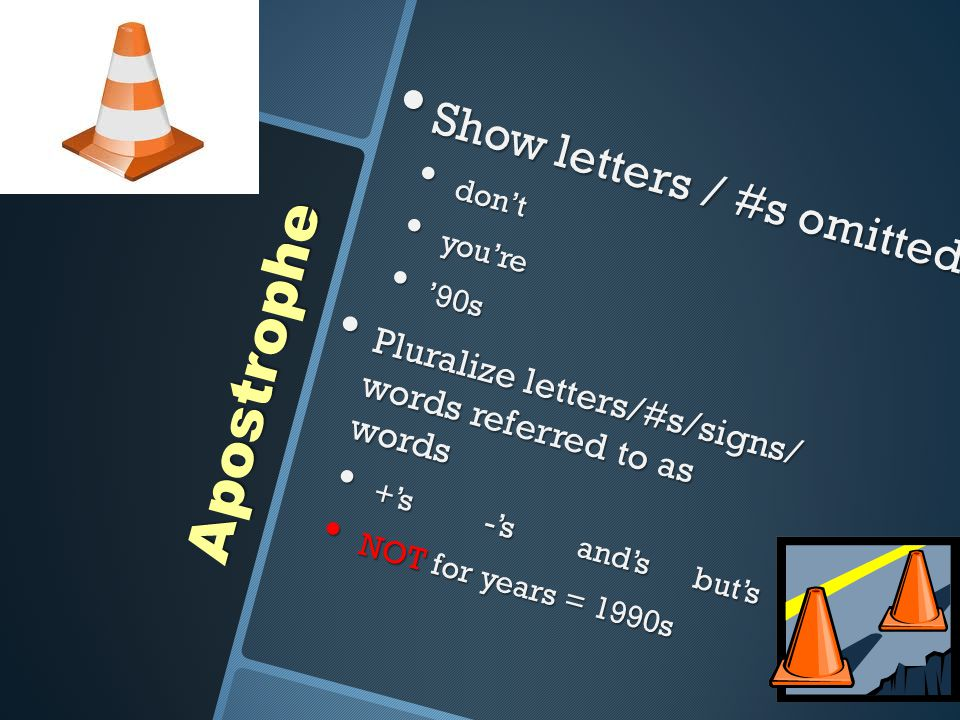 Apostrophe Show letters / #s omitted Show letters / #s omitted don't don't you're you're '90s '90s Pluralize letters/#s/signs/ words referred to as wo
