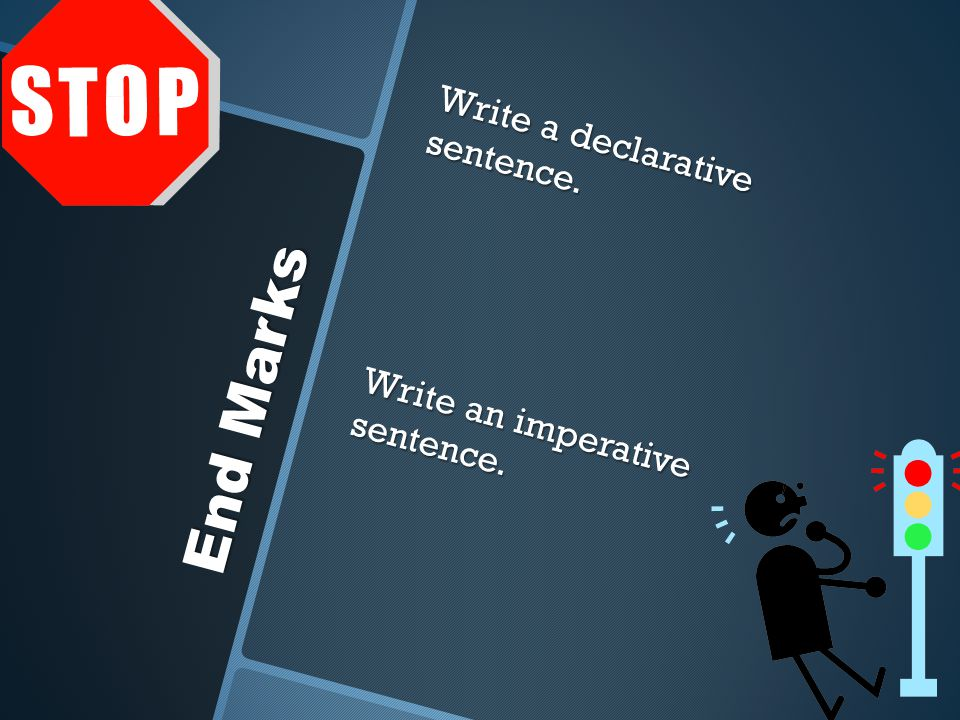 Write a declarative sentence. Write an imperative sentence. End Marks