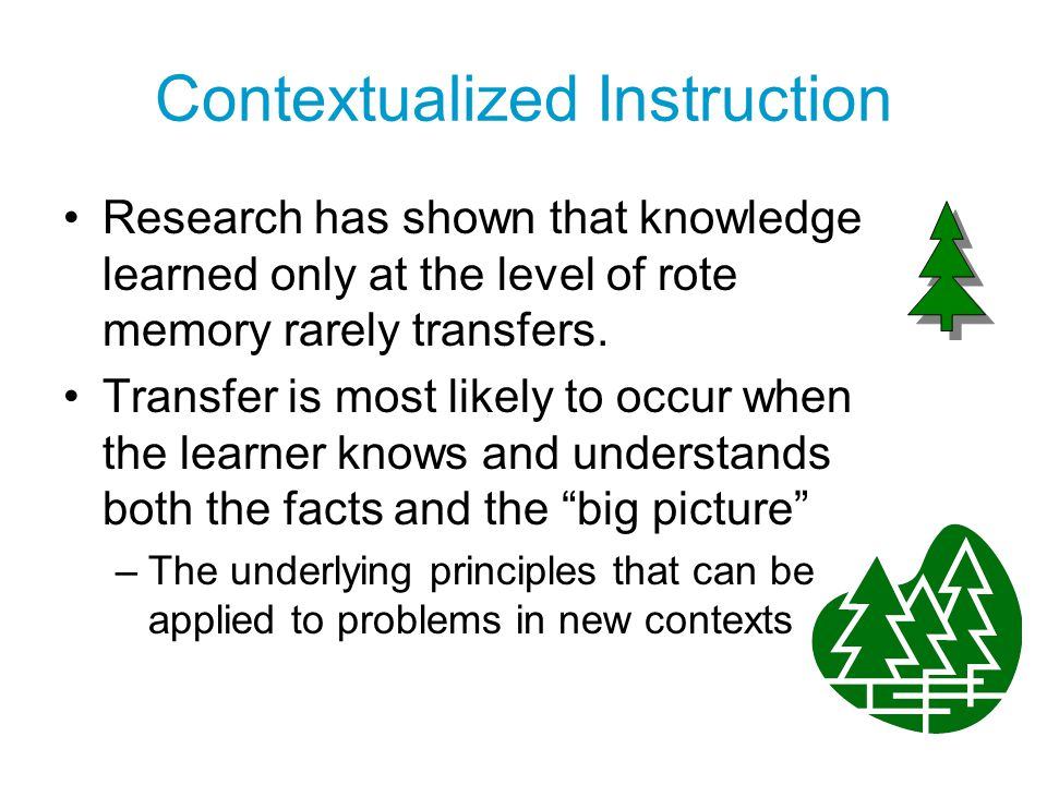 Contextualized Instruction Research has shown that knowledge learned only at the level of rote memory rarely transfers. Transfer is most likely to occ