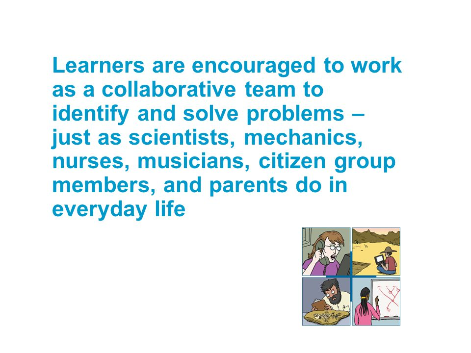 Learners are encouraged to work as a collaborative team to identify and solve problems – just as scientists, mechanics, nurses, musicians, citizen gro