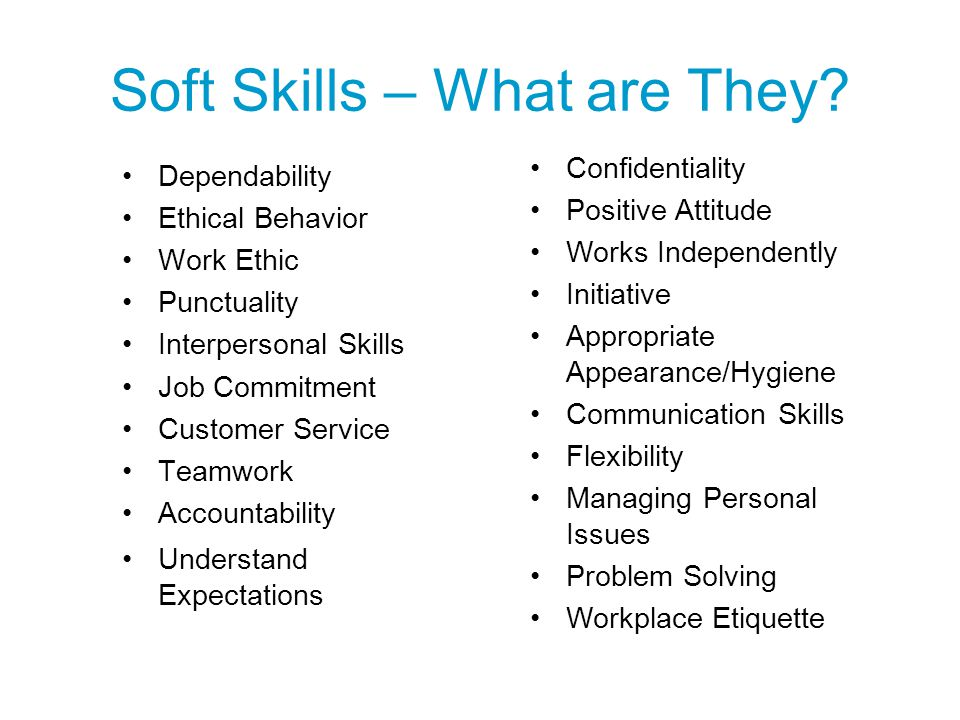 Soft Skills – What are They? Dependability Ethical Behavior Work Ethic Punctuality Interpersonal Skills Job Commitment Customer Service Teamwork Accou