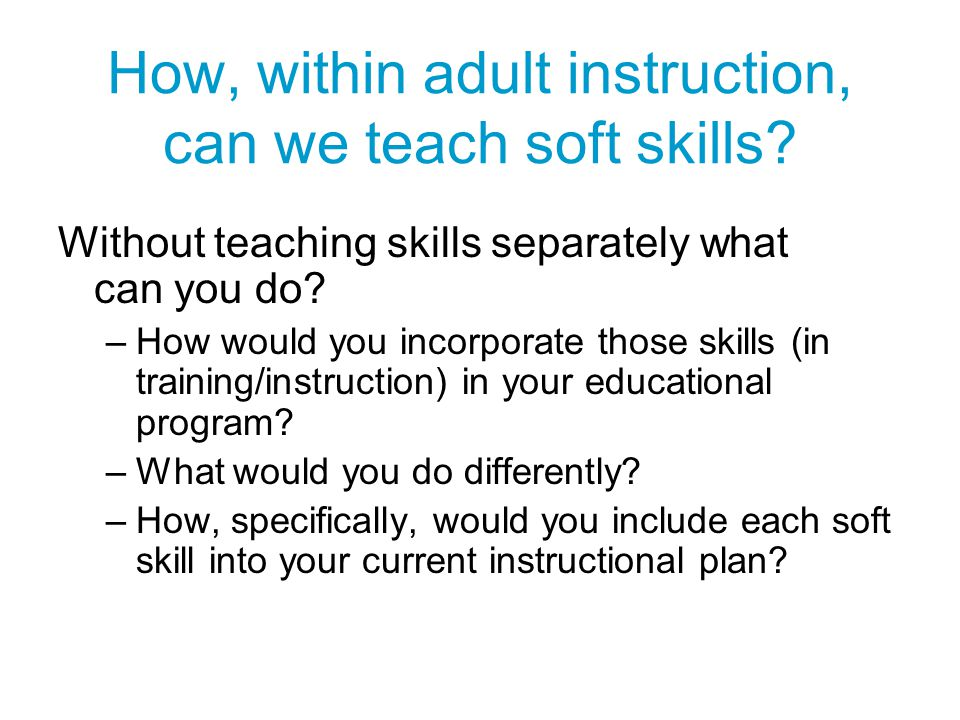 How, within adult instruction, can we teach soft skills? Without teaching skills separately what can you do? –How would you incorporate those skills (
