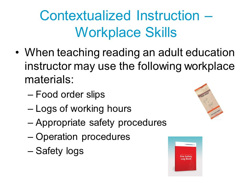 Contextualized Instruction – Workplace Skills When teaching reading an adult education instructor may use the following workplace materials: –Food ord