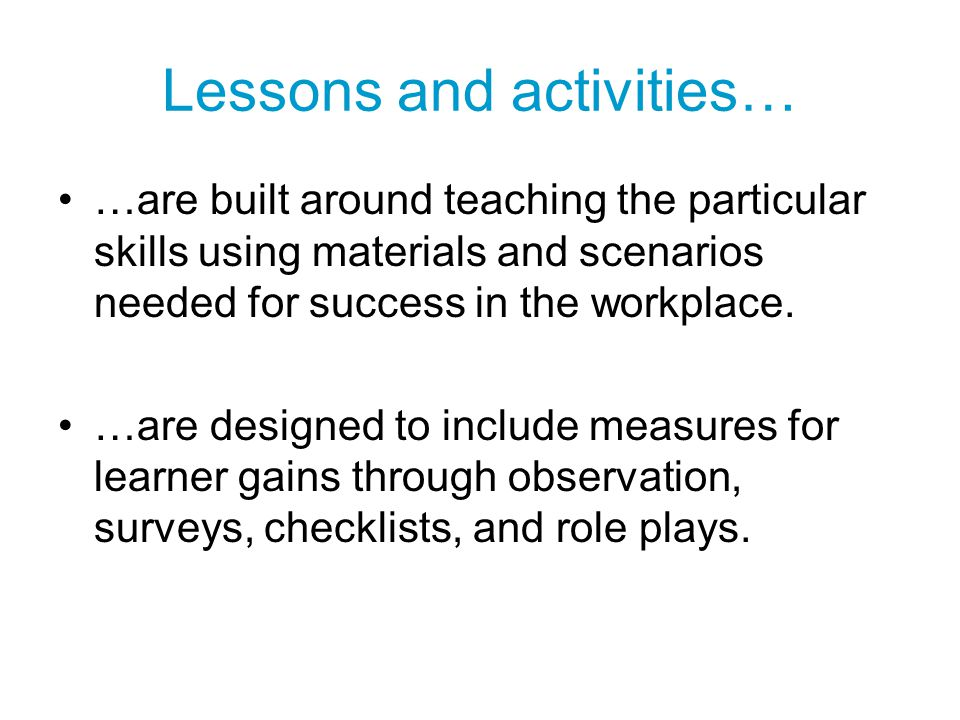 Lessons and activities… …are built around teaching the particular skills using materials and scenarios needed for success in the workplace. …are desig