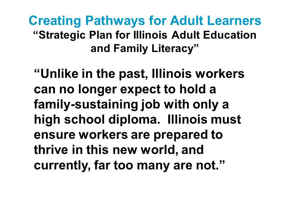 Creating Pathways for Adult Learners Strategic Plan for Illinois Adult Education and Family Literacy Assessment, Curricula and Instruction: Adopt aligned assessment, curricula and instructional practices that support adults as they prepare for family- supporting jobs and career advancement.