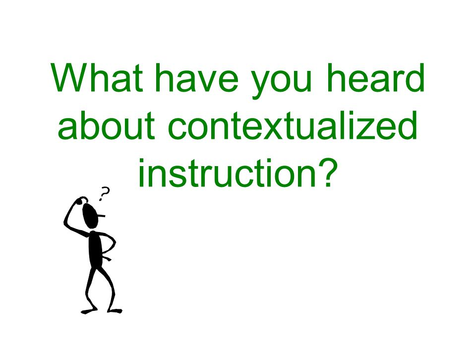 What have you heard about contextualized instruction?