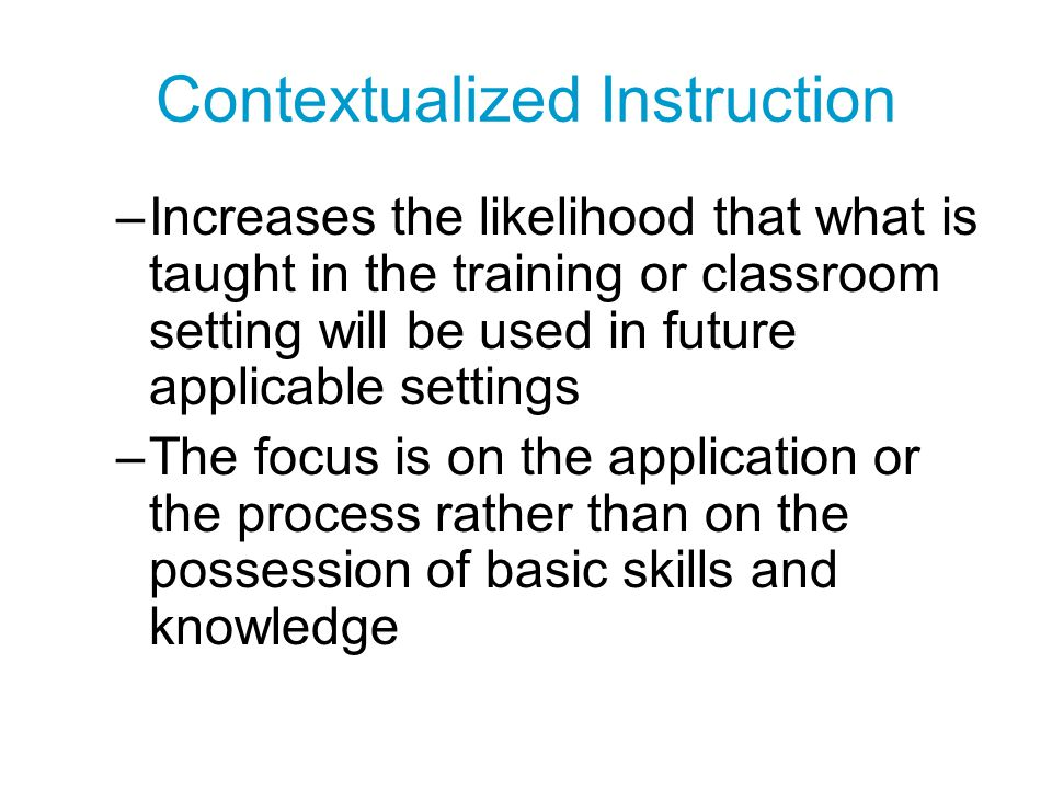Contextualized Instruction –Increases the likelihood that what is taught in the training or classroom setting will be used in future applicable settin
