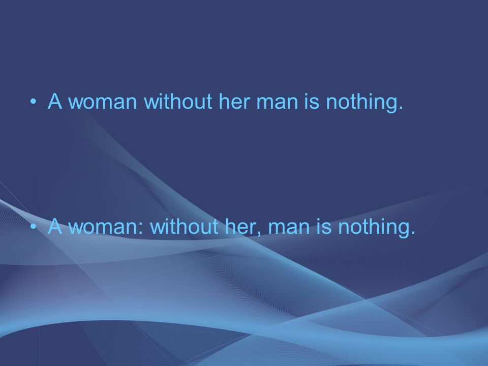 A woman without her man is nothing. A woman: without her, man is nothing.