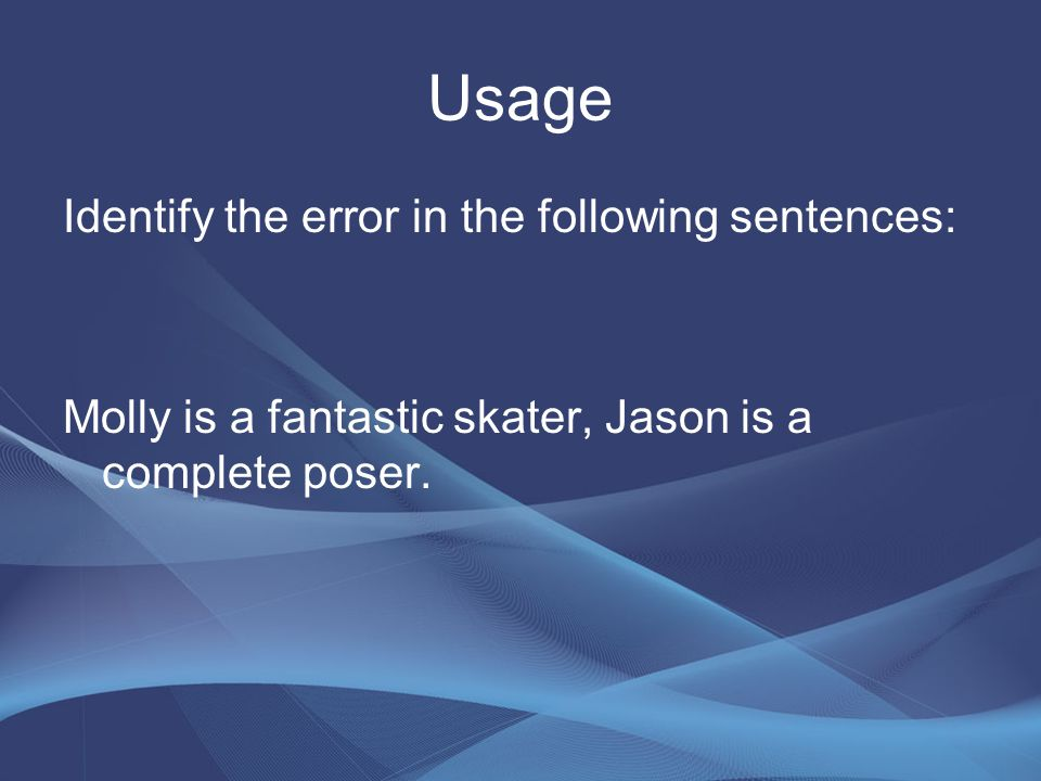 Usage Identify the error in the following sentences: Molly is a fantastic skater, Jason is a complete poser.