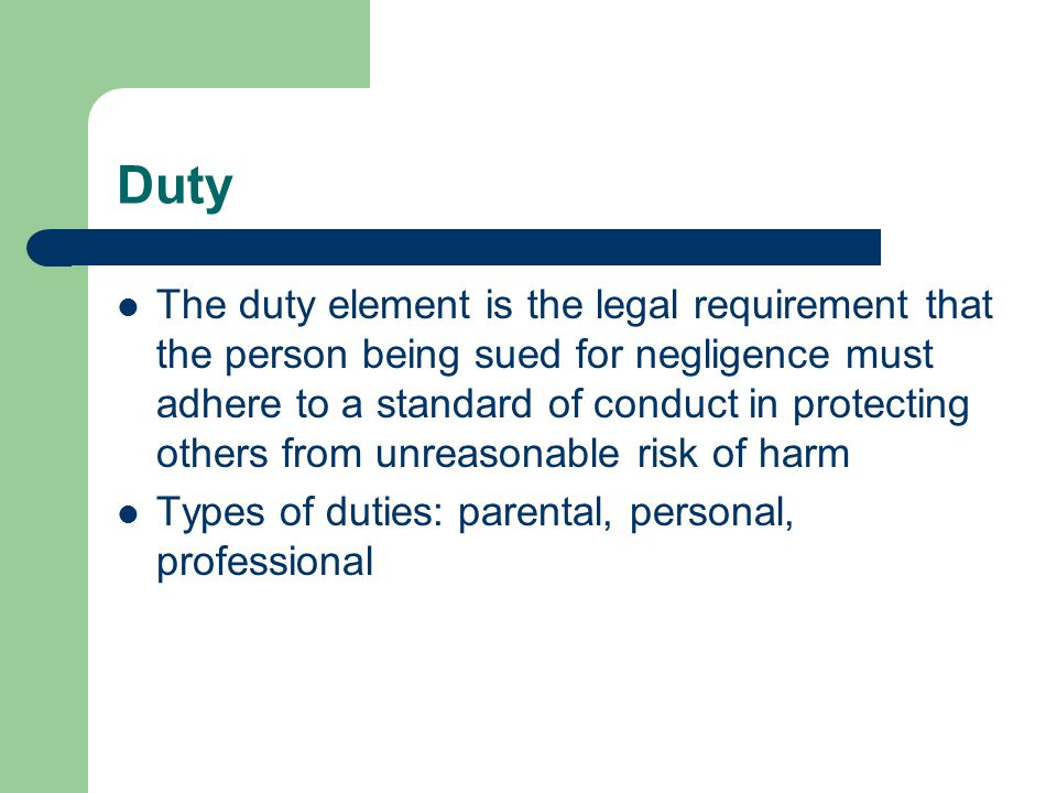 Duty The duty element is the legal requirement that the person being sued for negligence must adhere to a standard of conduct in protecting others fro