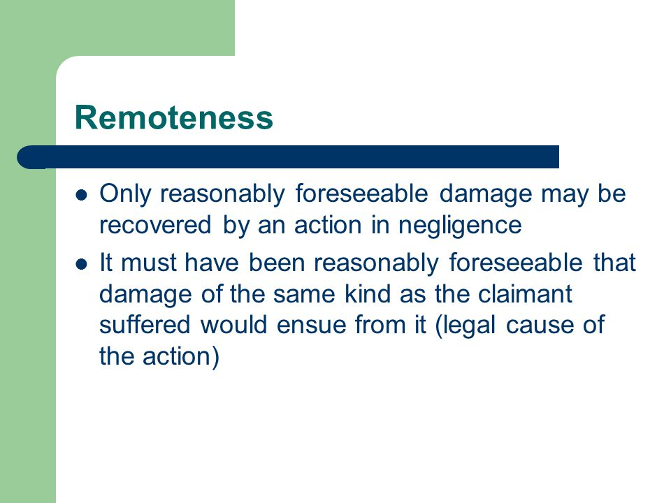 Remoteness Only reasonably foreseeable damage may be recovered by an action in negligence It must have been reasonably foreseeable that damage of the