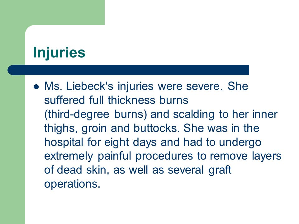 Injuries Ms. Liebeck's injuries were severe. She suffered full thickness burns (third-degree burns) and scalding to her inner thighs, groin and buttoc