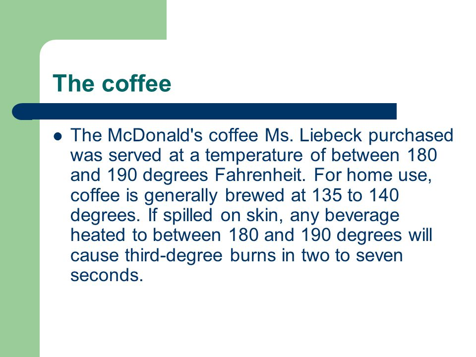 The coffee The McDonald's coffee Ms. Liebeck purchased was served at a temperature of between 180 and 190 degrees Fahrenheit. For home use, coffee is