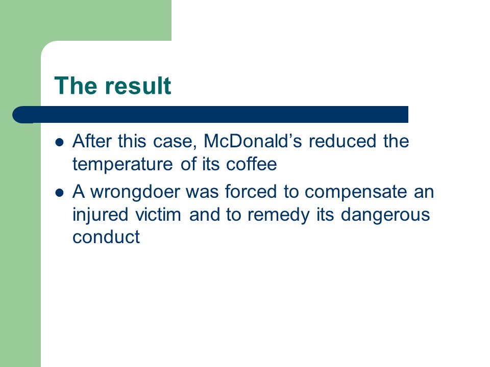 The result After this case, McDonald's reduced the temperature of its coffee A wrongdoer was forced to compensate an injured victim and to remedy its