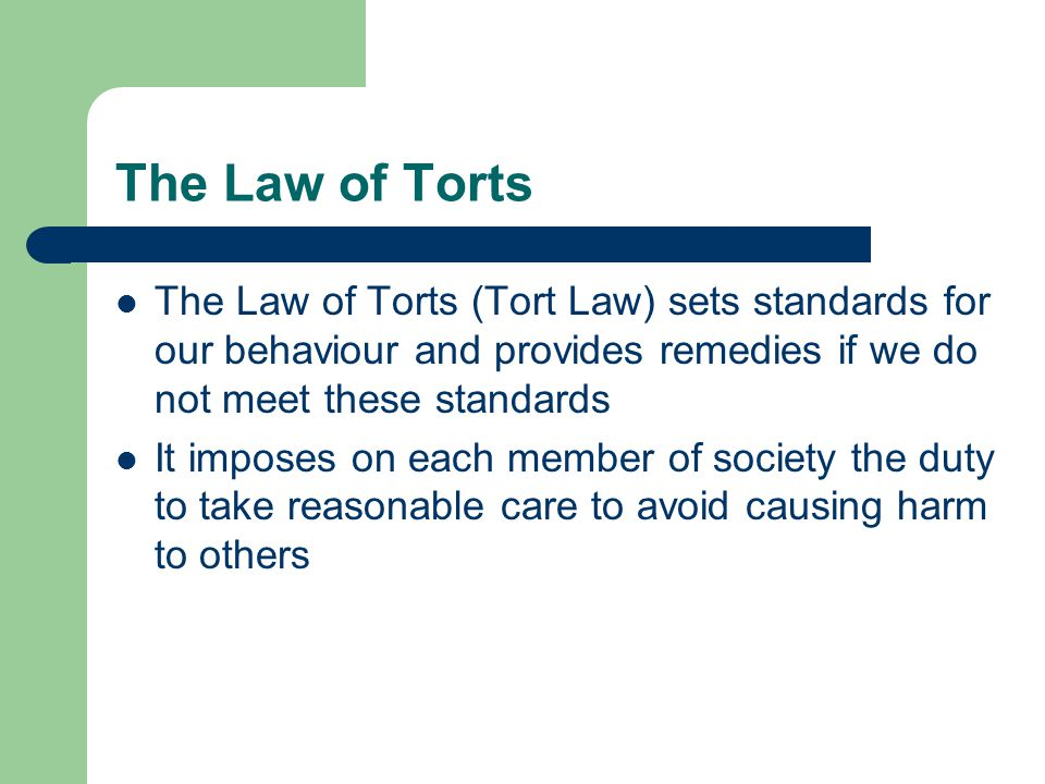 The Law of Torts The Law of Torts (Tort Law) sets standards for our behaviour and provides remedies if we do not meet these standards It imposes on ea