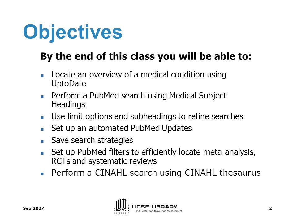 Sep 20072 Objectives By the end of this class you will be able to: Locate an overview of a medical condition using UptoDate Perform a PubMed search using Medical Subject Headings Use limit options and subheadings to refine searches Set up an automated PubMed Updates Save search strategies Set up PubMed filters to efficiently locate meta-analysis, RCTs and systematic reviews Perform a CINAHL search using CINAHL thesaurus