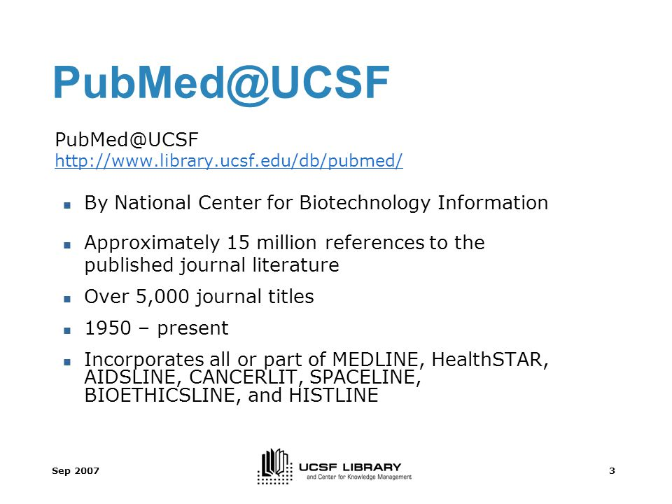 Sep 20073 PubMed@UCSF http://www.library.ucsf.edu/db/pubmed/ By National Center for Biotechnology Information Approximately 15 million references to the published journal literature Over 5,000 journal titles 1950 – present Incorporates all or part of MEDLINE, HealthSTAR, AIDSLINE, CANCERLIT, SPACELINE, BIOETHICSLINE, and HISTLINE