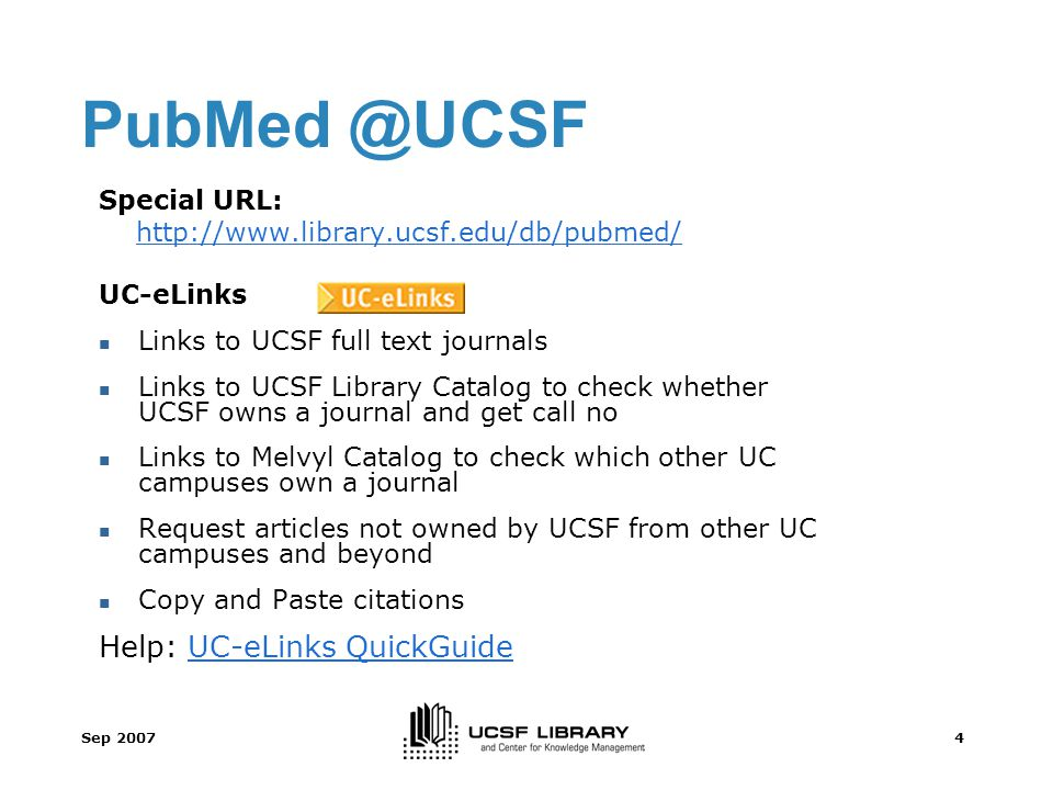 Sep 20074 PubMed @UCSF Special URL: http://www.library.ucsf.edu/db/pubmed/ UC-eLinks Links to UCSF full text journals Links to UCSF Library Catalog to check whether UCSF owns a journal and get call no Links to Melvyl Catalog to check which other UC campuses own a journal Request articles not owned by UCSF from other UC campuses and beyond Copy and Paste citations Help: UC-eLinks QuickGuideUC-eLinks QuickGuide