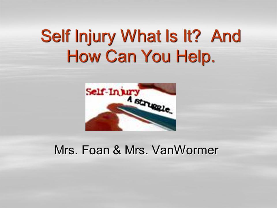 Self Injury What Is It? And How Can You Help. Mrs. Foan & Mrs. VanWormer