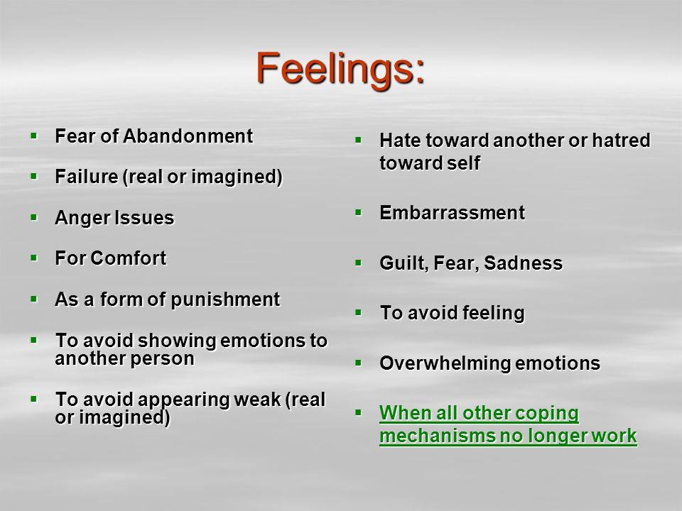 Feelings:  Fear of Abandonment  Failure (real or imagined)  Anger Issues  For Comfort  As a form of punishment  To avoid showing emotions to another person  To avoid appearing weak (real or imagined)  Hate toward another or hatred toward self  Embarrassment  Guilt, Fear, Sadness  To avoid feeling  Overwhelming emotions  When all other coping mechanisms no longer work When all other coping mechanisms no longer work When all other coping mechanisms no longer work
