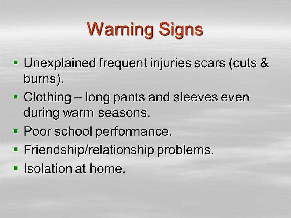 Warning Signs  Unexplained frequent injuries scars (cuts & burns).