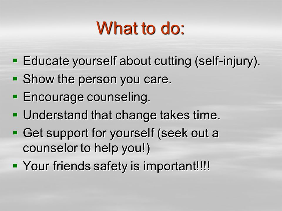 What to do:  Educate yourself about cutting (self-injury).