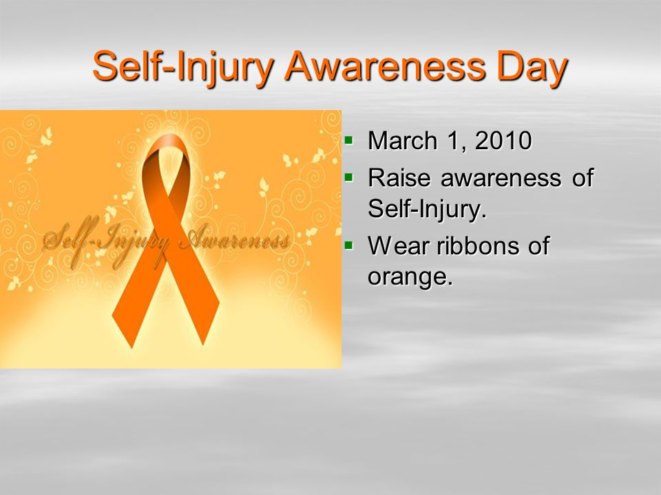 Self-Injury Awareness Day  March 1, 2010  Raise awareness of Self-Injury.