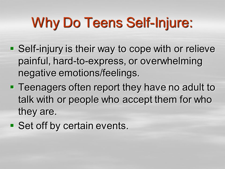 Why Do Teens Self-Injure:  Self-injury is their way to cope with or relieve painful, hard-to-express, or overwhelming negative emotions/feelings.