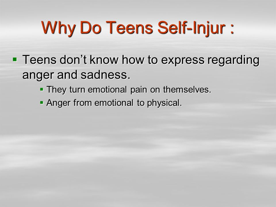 Why Do Teens Self-Injur :  Teens don't know how to express regarding anger and sadness.
