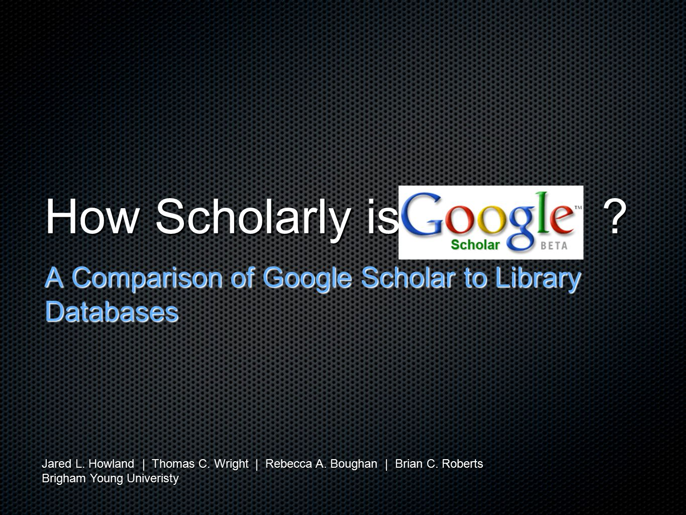 How Scholarly is . A Comparison of Google Scholar to Library Databases Jared L.