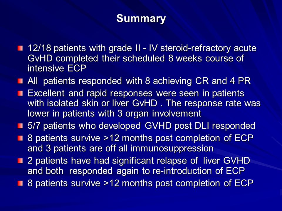 Summary 12/18 patients with grade II - IV steroid-refractory acute GvHD completed their scheduled 8 weeks course of intensive ECP All patients responded with 8 achieving CR and 4 PR Excellent and rapid responses were seen in patients with isolated skin or liver GvHD.