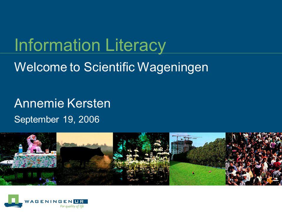 Information Literacy Welcome to Scientific Wageningen Annemie Kersten September 19, 2006
