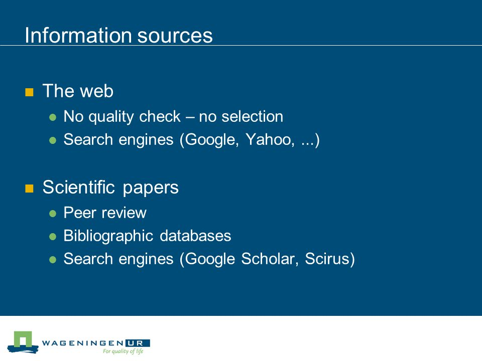 Information sources The web No quality check – no selection Search engines (Google, Yahoo,...) Scientific papers Peer review Bibliographic databases Search engines (Google Scholar, Scirus)
