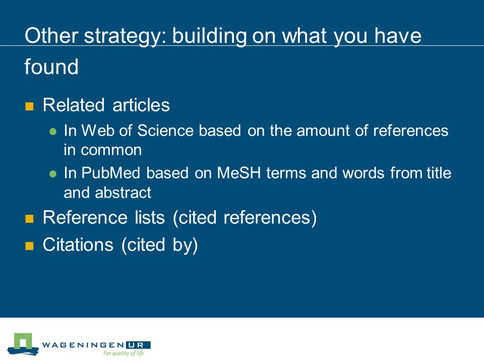 Other strategy: building on what you have found Related articles In Web of Science based on the amount of references in common In PubMed based on MeSH terms and words from title and abstract Reference lists (cited references) Citations (cited by)