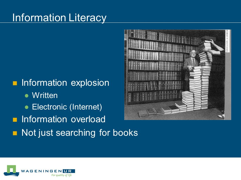 Information Literacy Information explosion Written Electronic (Internet) Information overload Not just searching for books