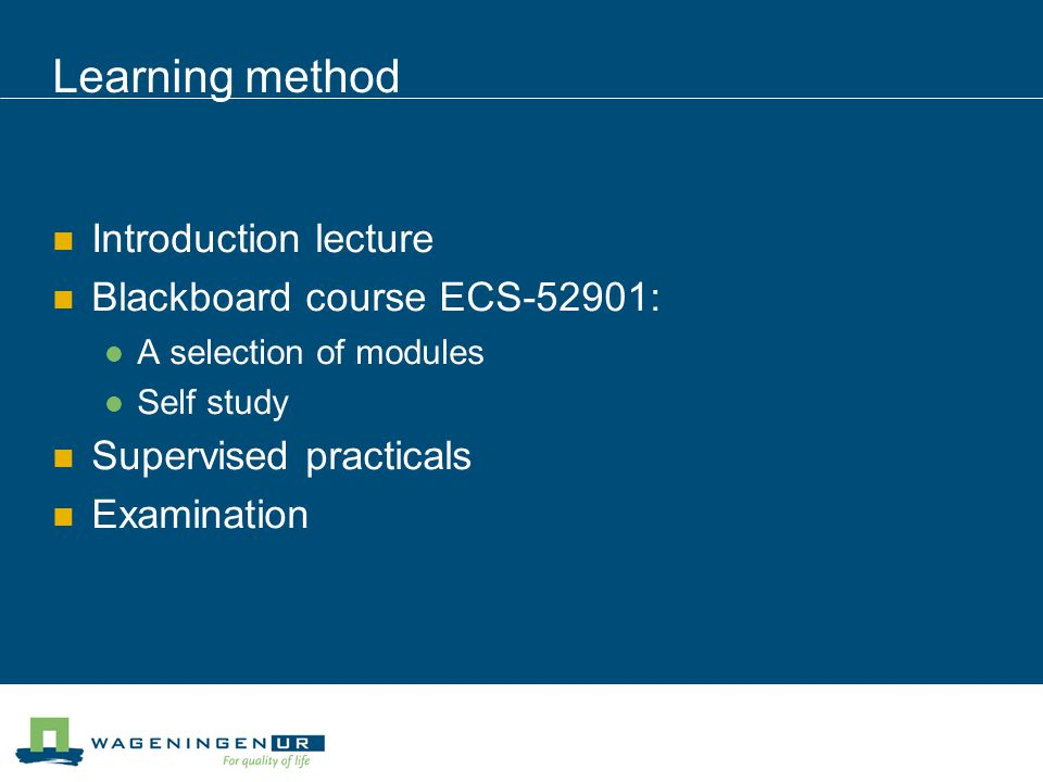 Learning method Introduction lecture Blackboard course ECS-52901: A selection of modules Self study Supervised practicals Examination