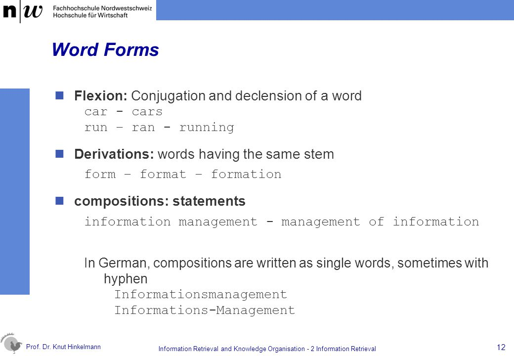 Prof. Dr. Knut Hinkelmann 12 Information Retrieval and Knowledge Organisation - 2 Information Retrieval Word Forms Flexion: Conjugation and declension