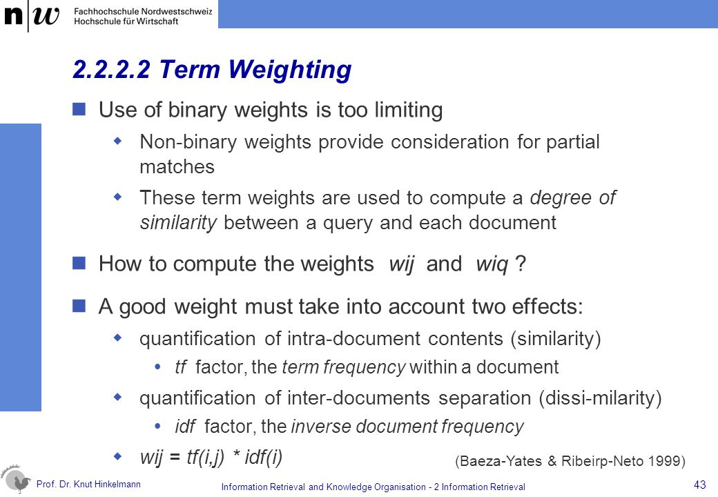 Prof. Dr. Knut Hinkelmann 43 Information Retrieval and Knowledge Organisation - 2 Information Retrieval 2.2.2.2 Term Weighting Use of binary weights i