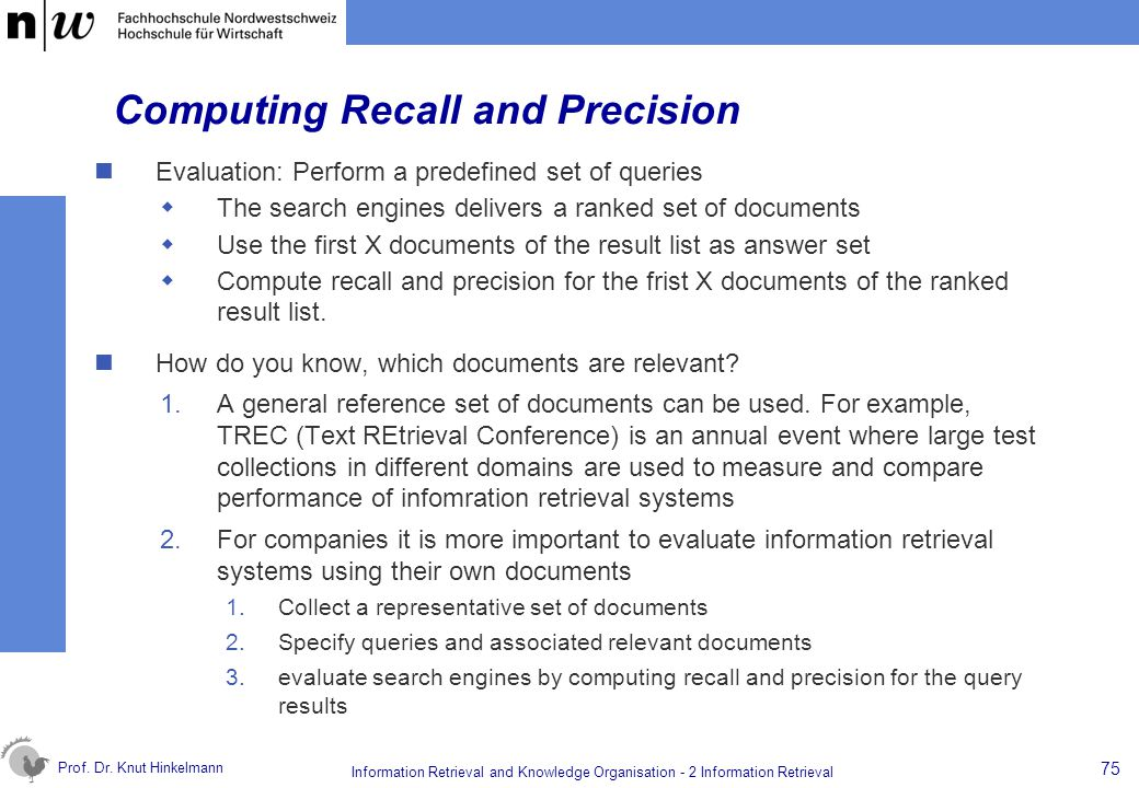 Prof. Dr. Knut Hinkelmann 75 Information Retrieval and Knowledge Organisation - 2 Information Retrieval Computing Recall and Precision Evaluation: Per