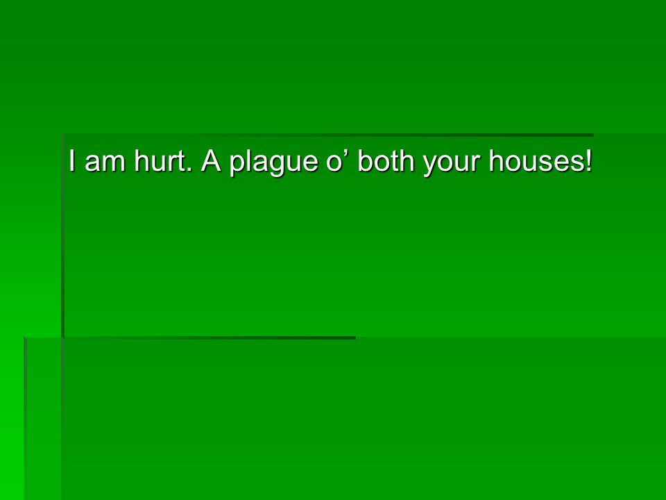 I am hurt. A plague o' both your houses!