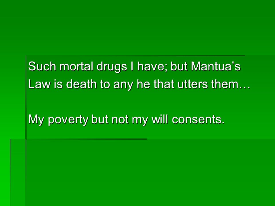 Such mortal drugs I have; but Mantua's Law is death to any he that utters them… My poverty but not my will consents.