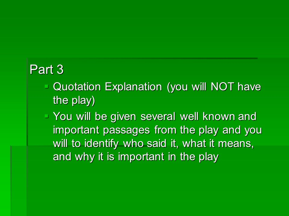 Part 3  Quotation Explanation (you will NOT have the play)  You will be given several well known and important passages from the play and you will to identify who said it, what it means, and why it is important in the play
