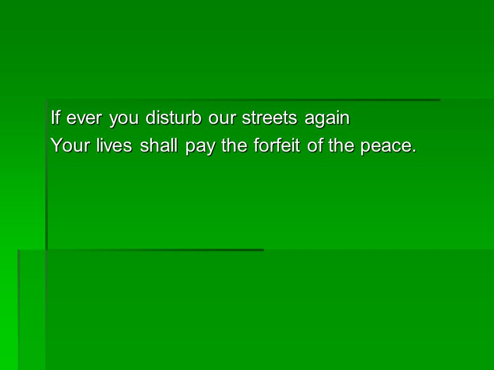 If ever you disturb our streets again Your lives shall pay the forfeit of the peace.