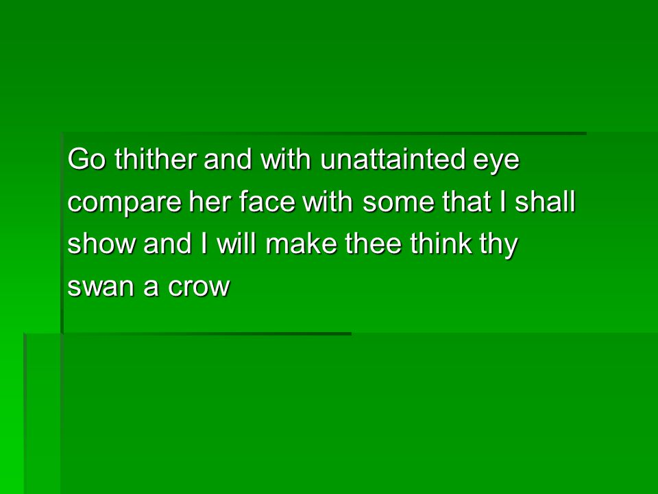 Go thither and with unattainted eye compare her face with some that I shall show and I will make thee think thy swan a crow