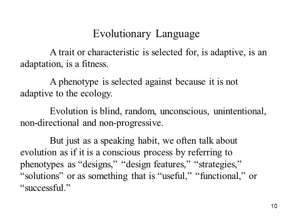 10 Evolutionary Language A trait or characteristic is selected for, is adaptive, is an adaptation, is a fitness. A phenotype is selected against becau