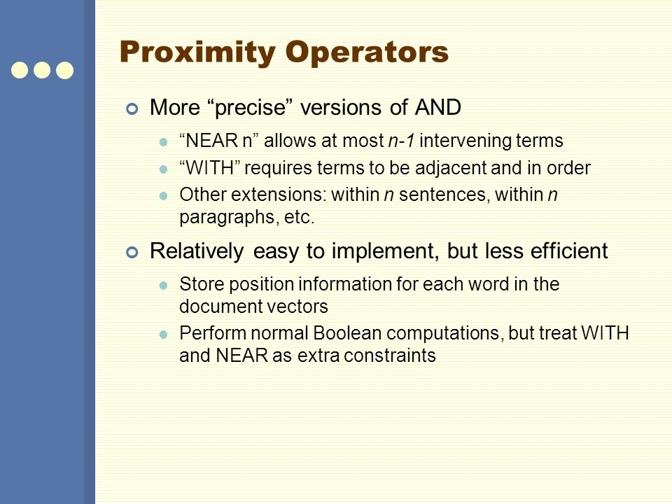 Proximity Operators More precise versions of AND NEAR n allows at most n-1 intervening terms WITH requires terms to be adjacent and in order Other extensions: within n sentences, within n paragraphs, etc.
