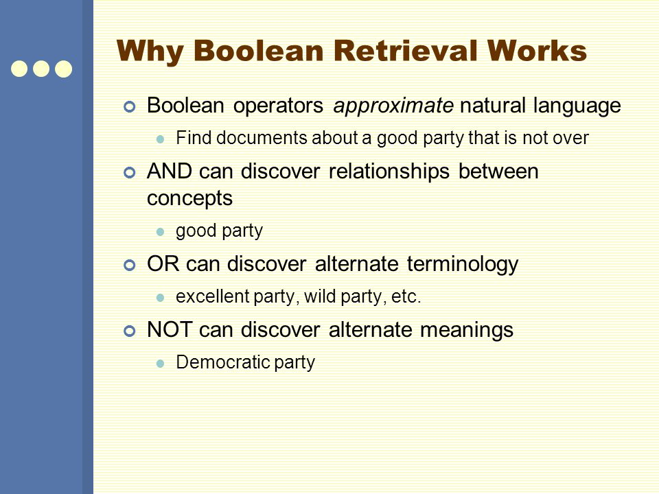 Why Boolean Retrieval Works Boolean operators approximate natural language Find documents about a good party that is not over AND can discover relationships between concepts good party OR can discover alternate terminology excellent party, wild party, etc.